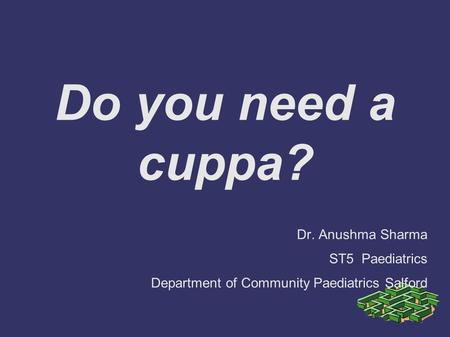 Do you need a cuppa? Dr. Anushma Sharma ST5 Paediatrics Department of Community Paediatrics Salford.