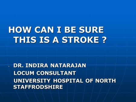 HOW CAN I BE SURE THIS IS A STROKE ? - DR. INDIRA NATARAJAN LOCUM CONSULTANT LOCUM CONSULTANT UNIVERSITY HOSPITAL OF NORTH STAFFRODSHIRE UNIVERSITY HOSPITAL.