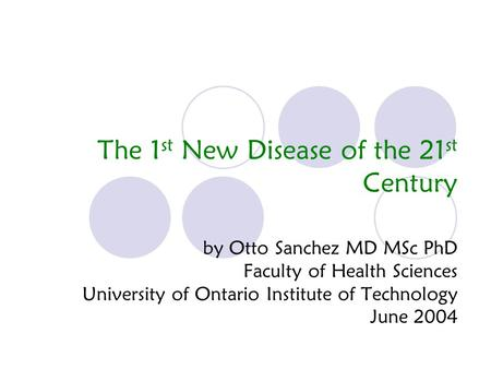 The 1 st New Disease of the 21 st Century by Otto Sanchez MD MSc PhD Faculty of Health Sciences University of Ontario Institute of Technology June 2004.