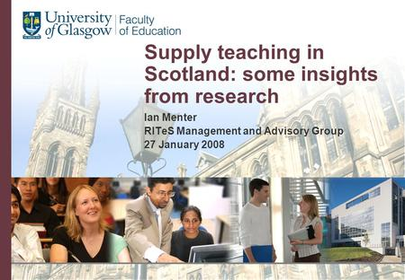 Supply teaching in Scotland: some insights from research Ian Menter RITeS Management and Advisory Group 27 January 2008.