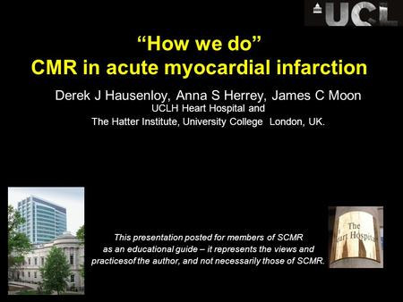 """How we do"" CMR in acute myocardial infarction Derek J Hausenloy, Anna S Herrey, James C Moon UCLH Heart Hospital and The Hatter Institute, University."