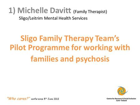 1) Michelle Davitt (Family Therapist) Sligo/Leitrim Mental Health Services Sligo Family Therapy Team's Pilot Programme for working with families and psychosis.