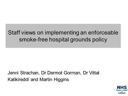 Staff views on implementing an enforceable smoke-free hospital grounds policy Jenni Strachan, Dr Dermot Gorman, Dr Vittal Katikireddi and Martin Higgins.
