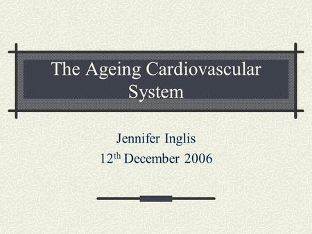 The Ageing Cardiovascular System Jennifer Inglis 12 th December 2006.
