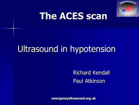 Emergencyultrasound.org.uk The ACES scan Ultrasound in hypotension Richard Kendall Paul Atkinson.