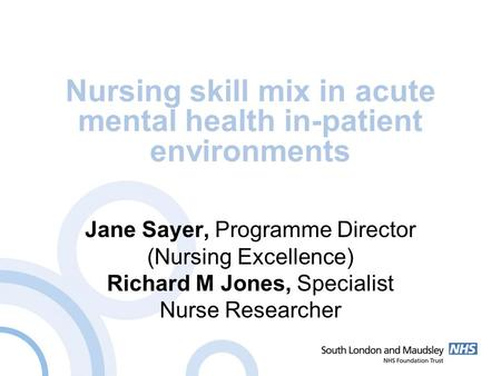 Nursing skill mix in acute mental health in-patient environments Jane Sayer, Programme Director (Nursing Excellence) Richard M Jones, Specialist Nurse.