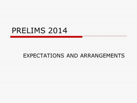 PRELIMS 2014 EXPECTATIONS AND ARRANGEMENTS. EXAM PERIOD  The Prelims will run from Friday 31 st January to Thursday 13 th February inclusive.  During.