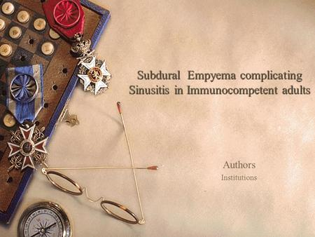 Subdural Empyema complicating Sinusitis in Immunocompetent adults Authors Institutions.