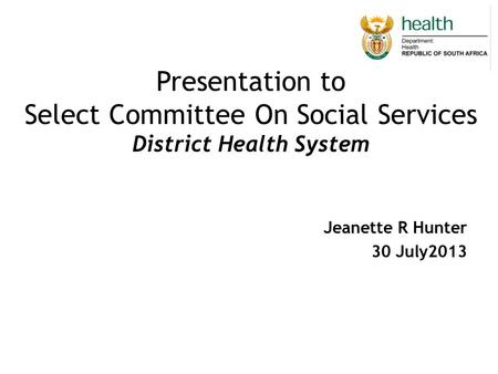 Presentation to Select Committee On Social Services District Health System Jeanette R Hunter 30 July2013.
