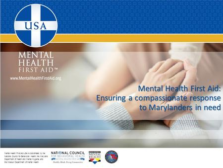 Mental Health First Aid USA is coordinated by the National Council for Behavioral Health, the Maryland Department of Health and Mental Hygiene, and the.