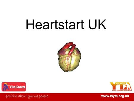 FIRE SERVICES YOUTH TRAINING ASSOCIATION positive about young people www.fsyta.org.uk Heartstart UK.