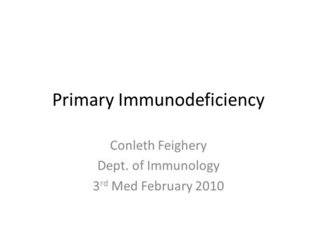 Primary Immunodeficiency Conleth Feighery Dept. of Immunology 3 rd Med February 2010.
