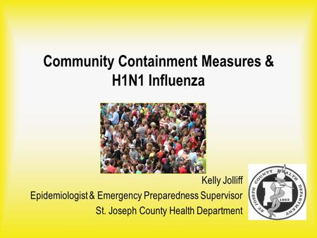Community Containment Measures & H1N1 Influenza Kelly Jolliff Epidemiologist & Emergency Preparedness Supervisor St. Joseph County Health Department.