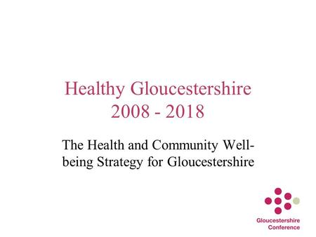 Healthy Gloucestershire 2008 - 2018 The Health and Community Well- being Strategy for Gloucestershire.