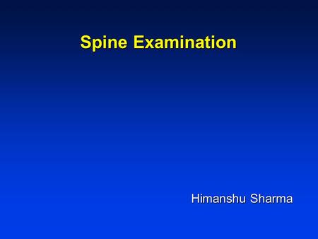 Spine Examination Himanshu Sharma Himanshu Sharma.