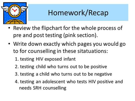 Homework/Recap Review the flipchart for the whole process of pre and post testing (pink section). Write down exactly which pages you would go to for counselling.