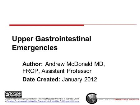 Upper Gastrointestinal Emergencies Author: Andrew McDonald MD, FRCP, Assistant Professor Date Created: January 2012.