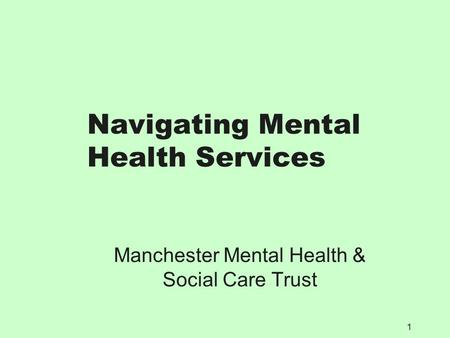 1 Navigating Mental Health Services Manchester Mental Health & Social Care Trust.