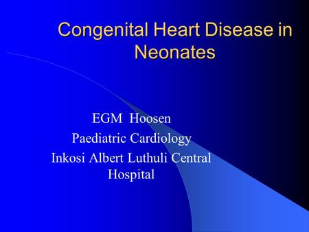 Congenital Heart Disease in Neonates EGM Hoosen Paediatric Cardiology Inkosi Albert Luthuli Central Hospital.