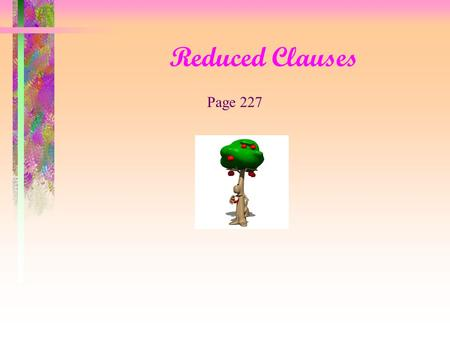 Reduced Clauses Page 227 Reduced Clauses Let's begin with an adjective clause My friend should be on the train w hich is arriving at the station now.