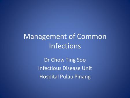 Management of Common Infections Dr Chow Ting Soo Infectious Disease Unit Hospital Pulau Pinang.