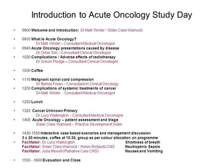 Introduction to Acute Oncology Study Day 0900 Welcome and Introduction: Dr Matt Winter / Sister Clare Warnock 0910 What is Acute Oncology? Dr Matt Winter.