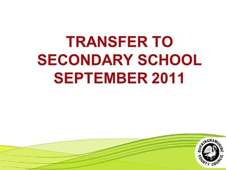 TRANSFER TO SECONDARY SCHOOL SEPTEMBER 2011. QUESTIONS PARENTS OFTEN ASK About the Selection Process (11+) About the Allocation Process.