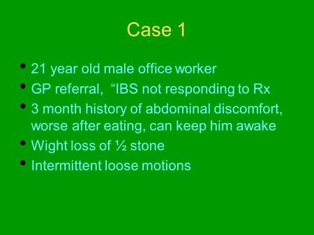 "Case 1 21 year old male office worker GP referral, ""IBS not responding to Rx 3 month history of abdominal discomfort, worse after eating, can keep him."