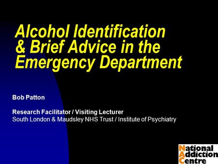 © Bob Patton 2009 Alcohol Identification & Brief Advice in the Emergency Department Bob Patton Research Facilitator / Visiting Lecturer South London &