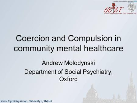 Coercion and Compulsion in community mental healthcare Andrew Molodynski Department of Social Psychiatry, Oxford.