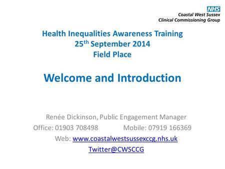 Health Inequalities Awareness Training 25 th September 2014 Field Place Welcome and Introduction Renée Dickinson, Public Engagement Manager Office: 01903.