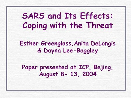 SARS and Its Effects: Coping with the Threat Esther Greenglass,Anita DeLongis & Dayna Lee-Baggley Paper presented at ICP, Bejing, August 8- 13, 2004.