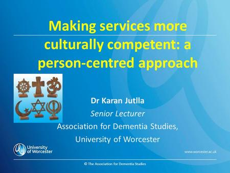 © The Association for Dementia Studies Making services more culturally competent: a person-centred approach Dr Karan Jutlla Senior Lecturer Association.