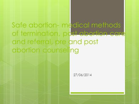 Safe abortion- medical methods of termination, post abortion care and referral, pre and post abortion counseling 27/06/2014.