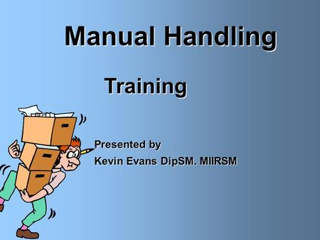 Manual Handling Training Presented by Kevin Evans DipSM. MIIRSM.