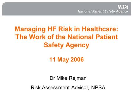 Managing HF Risk in Healthcare: The Work of the National Patient Safety Agency 11 May 2006 Dr Mike Rejman Risk Assessment Advisor, NPSA.