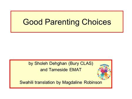 Good Parenting Choices by Sholeh Dehghan (Bury CLAS) and Tameside EMAT Swahili translation by Magdaline Robinson.