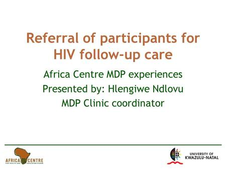 Referral of participants for HIV follow-up care Africa Centre MDP experiences Presented by: Hlengiwe Ndlovu MDP Clinic coordinator.