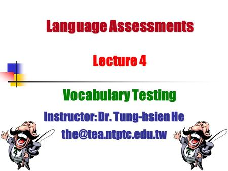 Language Assessments Language Assessments Lecture 4 Vocabulary Testing Instructor: Dr. Tung-hsien He
