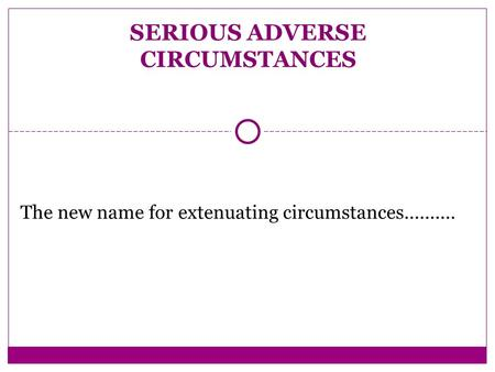 The new name for extenuating circumstances.......... SERIOUS ADVERSE CIRCUMSTANCES.