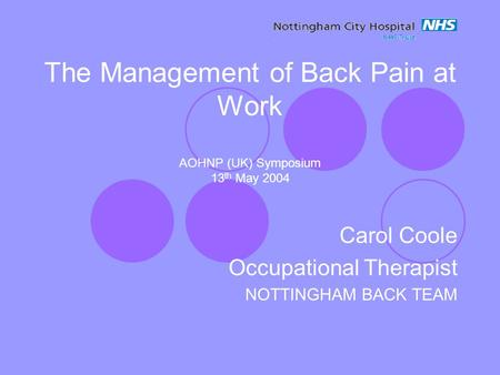 The Management of Back Pain at Work AOHNP (UK) Symposium 13 th May 2004 Carol Coole Occupational Therapist NOTTINGHAM BACK TEAM.