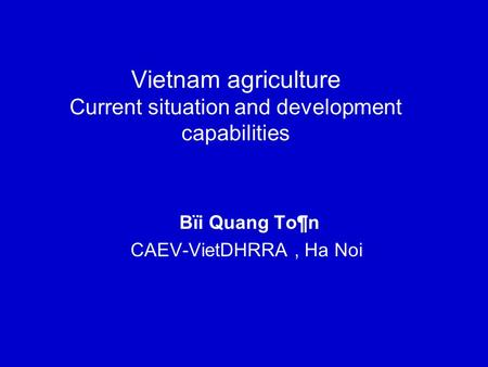 Vietnam agriculture Current situation and development capabilities Bïi Quang To¶n CAEV-VietDHRRA, Ha Noi.