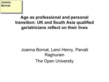 Age as professional and personal transition: UK and South Asia qualified geriatricians reflect on their lives Joanna Bornat, Leroi Henry, Parvati Raghuram.