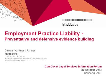 Employment Practice Liability - Preventative and defensive evidence building Darren Gardner | Partner Maddocks LL.M (Hons) LL.B (Hons) Accredited specialist.