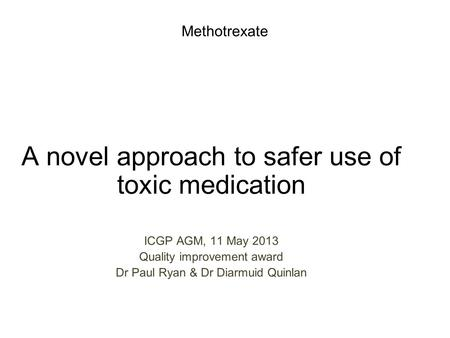 Methotrexate A novel approach to safer use of toxic medication ICGP AGM, 11 May 2013 Quality improvement award Dr Paul Ryan & Dr Diarmuid Quinlan.