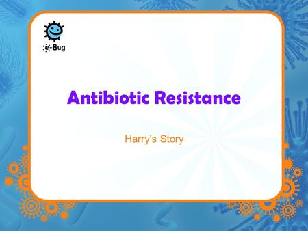 Antibiotic Resistance Harry's Story. Harry had to go into hospital to get his appendix removed. After surgery, everything seemed to be going well, Harry.