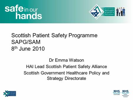 Scottish Patient Safety Programme SAPG/SAM 8 th June 2010 Dr Emma Watson HAI Lead Scottish Patient Safety Alliance Scottish Government Healthcare Policy.