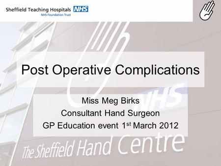Post Operative Complications Miss Meg Birks Consultant Hand Surgeon GP Education event 1 st March 2012.
