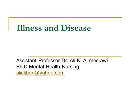 Illness and Disease Assistant Professor Dr. Ali K. Al-mesrawi Ph.D Mental Health Nursing