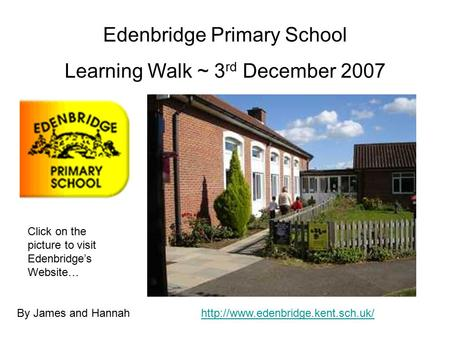 Edenbridge Primary School Learning Walk ~ 3 rd December 2007 By James and Hannah Click on the picture to visit Edenbridge's Website…